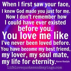 When I first saw your face, I knew God made you just for me. Now I don't remember how I could have ever existed before you. You love me like I've never been loved before. You have become my best friend, my lover, my soul mate, my life for eternity. ~Karen Kostyla