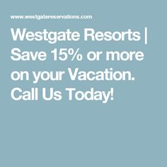 Westgate Resorts | Save 15% or more on your Vacation. Call Us Today!