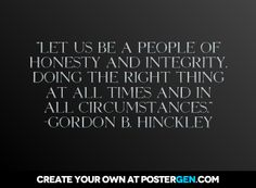 """""""Let us be a people of honesty and integrity, doing the right thing at all times and in all circumstances."""" From President Gordon B. Hinckley's April 1999 General Conference Address, """"Thanks to the Lord for His Blessings."""" #SummerBookOfMormonProject"""