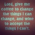Lord, give me coffee to change the things I can change, and wine to accept the things I can't. (Well, I don't really drink wine but I think this is funny. Great Quotes, Quotes To Live By, Funny Quotes, Inspirational Quotes, Humour Quotes, Hilarious Sayings, Funny Humor, Wine Quotes, In Vino Veritas
