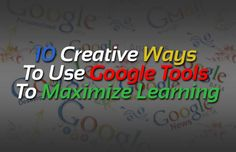 10 Creative Ways to Use Google Tools to Maximize Learning