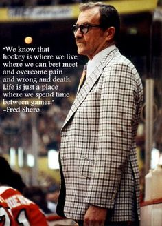 """We know that hockey is where we live, where we can best meet and overcome pain and wrong and death. Life is just a place where we spend time between games."" - Fred Shero"