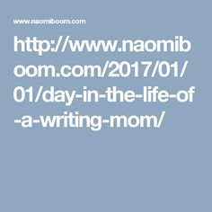 http://www.naomiboom.com/2017/01/01/day-in-the-life-of-a-writing-mom/