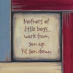 mothers of little boys work from son up til son down :)