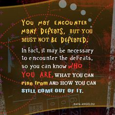 You may encounter many defeats, but you must not be defeated. In fadct, it may be necessary to encounter the defeats, so you can know WHO YOU ARE, what you can RISE FROM and how you can STILL COME OUT OF IT.