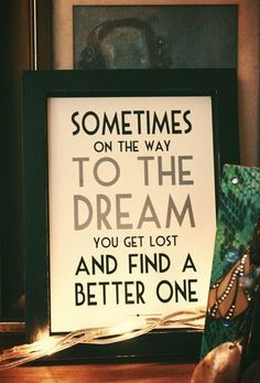 sometimes on the way to the dream you get lost and find a better one :)