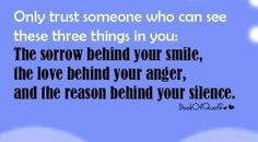 Only TRUST someone who can see these 3 things in u..The sorrow behind your smile..the love behind your anger and the reason behind your silence.