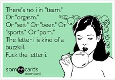 There's no i in 'team.' Or 'orgasm.' Or 'sex.' Or 'beer.' Or 'sports.' Or 'porn.' The letter i is kind of a buzzkill.