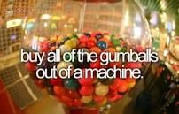 bucket list crazy Bucket List: Buy allll the gumballs out of a machine!