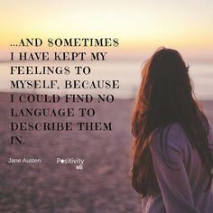 And sometimes I have kept my feelings to myself because I could find no language to describe them in. #JaneAusten #positivitynote #quote