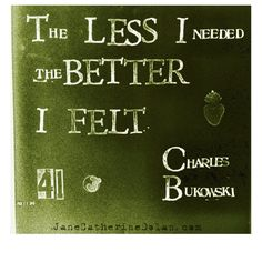 The less I needed, the better I felt.   Charles Bukowski   [hand-stamped  by Jane Catherine Dolan]