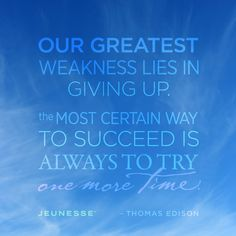 Our greatest weakness lies in giving up. The most certain way to succeed is always to try one more time.  -Thomas Edison