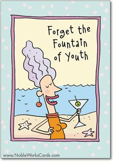 What we need is a fountain of Martinis! http://www.nobleworkscards.com/8562-fountain-of-youth-funny-cartoons-birthday-card.html