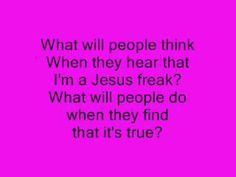 What will people think when they hear that I'm a Jesus Freak, what will people do when they find out its true?
