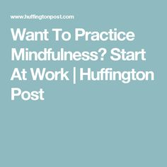 Want To Practice Mindfulness? Start At Work | Huffington Post