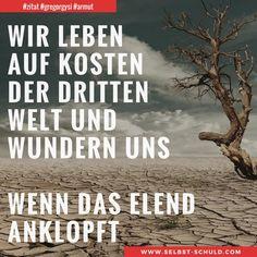 Wir leben auf Kosten der dritten Welt und wundern uns, wenn das Elend anklopft.  Ein paar einfache Tipps wie du die Welt verbessern kannst, findest du im Beitrag.  #zitat #gregorgysi #drittewelt #leben #armut #elend #hilfe #afrika #natur #nachhaltigkeit #zerowaste #cleaneating #nachhaltigkeit #welt #erde #umweltschutz #ressourcen #terror #hunger #leben  #artensterben #krieg #frieden #spenden #helfen # #motivation #selbstschuldcom