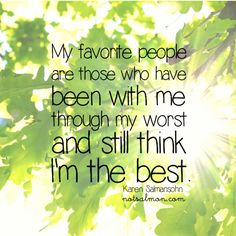 My favorite people are those who have been w/ me through the worst & still think Im the best. @notsalmon Karen Salmansohn