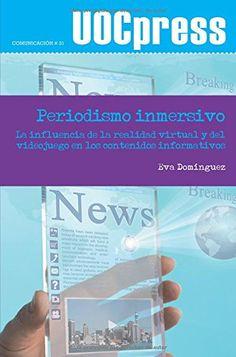PERIODISMO INMERSIVO: LA INFLUENCIA DE LA REALIDAD VIRTUAL Y DEL VIDEOJUEGO EN LOS CONTENIDOS INFORMATIVOS. Eva Domínguez. Localización: 070/DOM/per