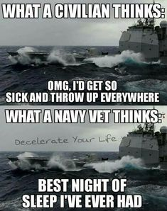 Not a truer words said! While serving on the USS Plymouth Rock I slept below decks in the top rack on the exterior of the ship. The roling of the ship and sound of the ocean in my ears allowed some of the best night's sleep I ever experienced Navy Memes, Navy Quotes, Navy Humor, Military Quotes, Military Humor, Military Veterans, Navy Day, Go Navy, Royal Navy