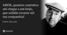 AMOR, quantos caminhos até chegar a um beijo,  que solidão errante até tua companhia! — Pablo Neruda