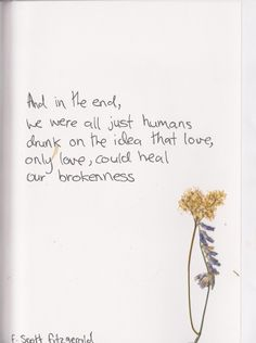 """scott fitzgerald: """"And in the end, we were all just humans drunk on the idea that love, only love, could heal our brokenness. Quotes And Notes, Poem Quotes, Cute Quotes, Words Quotes, Sayings, Beautiful Flower Quotes, Beautiful Words, The Words, Flower Words"""