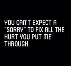 Sorry doesn't fix everything. Not when a significant amount of things have been done repeatedly.