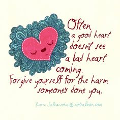 Often a good heart doesn't see a bad heart coming. Forgive yourself for the harm someone's done you. - @notsalmon