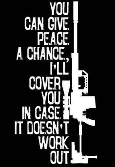 I'll give peace a chance too.and then cover both of us just in case. Military Humor, Military Life, Army Humor, Military Quotes, Give Peace A Chance, By Any Means Necessary, Gun Rights, Support Our Troops, Anais Nin
