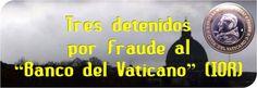 """El Papa se muestra decidido a acabar con aquellos que han llevado a la iglesia a la crisis actual, toda una batalla épica si se tiene en cuenta los poderosos intereses creados por cientos de años, en una maraña de vínculos económicos y carnales que es férrea telaraña arraigada en lo más profundo de los tiempos y la oscuridad. Tres detenidos por fraude al """"Banco del Vaticano"""" (IOR)"""