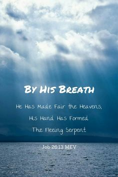 By His breath He has made fair the heavens; His hand has formed the fleeing serpent. - Job 26:13 MEV [Keywords: Bible Quotes, Faith,  Peace, God, Jesus, Spirit, Heart, Life, Hope, Love, Trust, Scripture, Holy, Depression, Anxiety, Fear, Trouble, Broken,]
