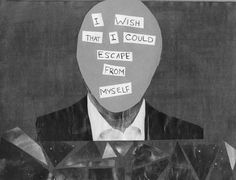 I wish that i could escape from myself