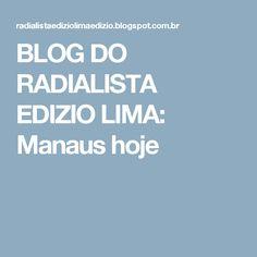 BLOG DO RADIALISTA EDIZIO LIMA: Manaus hoje