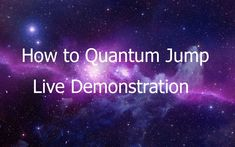 Quantum Jumping - How to Quantum Jump - Live Demonstration