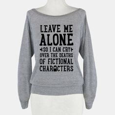 Leave Me Alone To Cry Over The Deaths of Fictional Characters | HUMAN | T-Shirts, Tanks, Sweatshirts and Hoodies