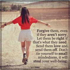 Forgive them, even if they are not sorry. Don't tie yourself to small mindedness, it will steal your well-being.
