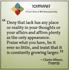 Charles Fillmore - Deny that lack has any place or reality in your thoughts or your affairs and affirm plenty as the only appearance. Praise what you have, be it ever so little, and insist that it is constantly growing larger.