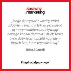 Mogę skorzystać z wiedzy, którą zdobyłem pisząc artykuły, przekazać ją nowym odbiorcom używając nowego kanału dotarcia i być o duży krok naprzód względem innych firm, które tego nie robią.- Brian J. Carroll