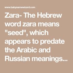 """Zara- The Hebrew word zara means """"seed"""", which appears to predate the Arabic and Russian meanings. In Arabic, Zara means star or flower, and is sometimes spelled Zahra. In Russian, Zara means princess. Some people believe that Zara is a form of Sarah."""