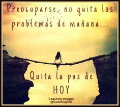 Preocuparse no quita los problemas del mañana, quita la paz de hoy .