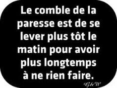 Le comble de la paresse... The height (crown) of laziness is to get up early to have more time to do nothing