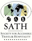 The Society for Accessible Travel & Hospitality (SATH), founded in 1976, is an educational nonprofit membership organization whose mission is to raise awareness of the needs of all travelers with disabilities, remove physical and attitudinal barriers to free access and expand travel opportunities in the United States and abroad. Members include travel professionals, consumers with disabilities and other individuals and corporations who support our mission.