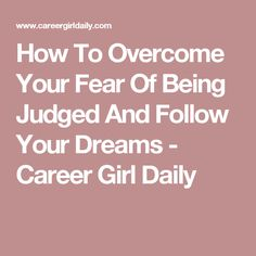 How To Overcome Your Fear Of Being Judged And Follow Your Dreams - Career Girl Daily