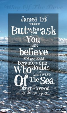 But when you ask, you must believe and not doubt, because the one who doubts is like a wave of the sea, blown and tossed by the wind. James 1:6