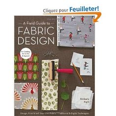 A Field Guide to Fabric Design: Design, Print & Sell Your Own Fabric; Traditional & Digital Techniques; for Quilting, Home Dec & Apparel [Anglais] [Broché]  Kim Knight