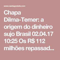 Chapa Dilma-Temer: a origem do dinheiro sujo  Brasil 02.04.17 10:25 Os R$ 112 milhões repassados irregularmente para a campanha da reeleição são divididos do seguinte modo:  R$ 45 milhões foram para o caixa 2. Nesta conta, estão R$ 20 milhões pagos por fora ao marqueteiro de Dilma, João Santana; mais R$ 25 milhões para comprar o apoio de quatro partidos.