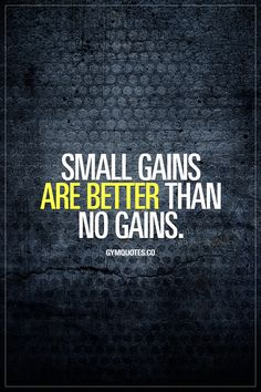 Small gains are better than no gains. Progress is key. You are doing something right as long as you are not standing still, and as long as you are moving forward. Small steps forward are better than no steps forward. Small gains are WAY better than no gains. And those small gains add up over time. So be patient. Train hard. And be thankful for all your gains. No matter how small they are. #gains Gym Quotes - Gym Motivation.