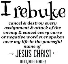 ♥ I rebuke cancel & destroy every assignment & attack of the enemy & cancel every curse or negative word ever spoken over my life in the powerful name of Jesus Christ! Pray this with me Sweet Sister's! Now Quotes, Life Quotes Love, Bible Quotes, Prayer Quotes, Qoutes, Quotations, Power Of Prayer, My Prayer, Prayer Room