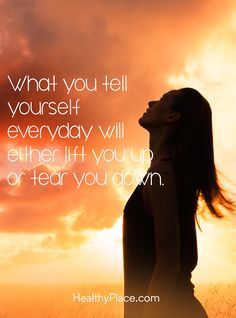 Quote on mental health: What you tell yourself everyday will either lift you up or tear you down. www.HealthyPlace.com