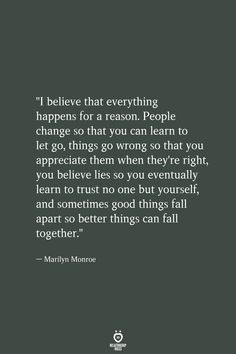 """""""I believe that everything happens for a reason. People change so that you can learn to let go, things go wrong so that you appreciate them when they're right, you believe lies so you eventually learn Letting Go Quotes, Go For It Quotes, Real Life Quotes, Self Love Quotes, Be Yourself Quotes, True Quotes, Words Quotes, Relationship Quotes, Quotes To Live By"""