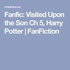 Fanfic: Visited Upon the Son Ch 5, Harry Potter | FanFiction